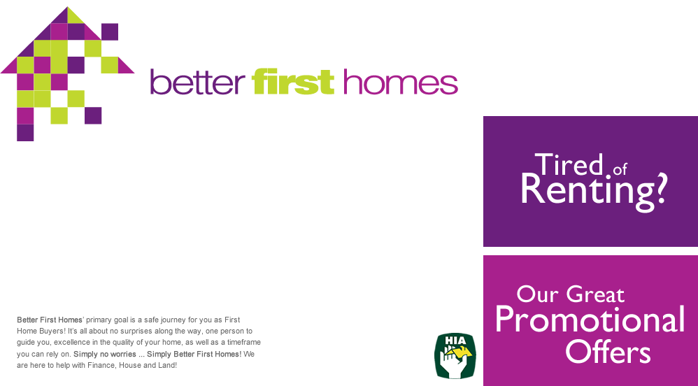 Better First Homes' primary goal is a safe journey for you as First Home Buyers! It's all about no surprises along the way, one person to guide you, excellence in the quality of your home, as well as a timeframe you can rely on. Simply no worries ... Simply Better First Homes! We are here to help with Finance, House and Land!